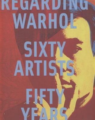 Regarding Warhol : sixty artists, fifty years