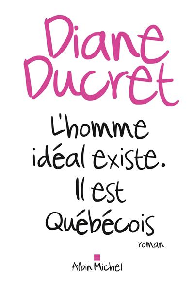 L'homme idéal existe : il est québécois : roman
