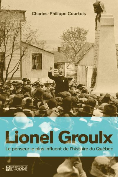 Lionel Groulx : le penseur le plus influent de l'histoire du Québec
