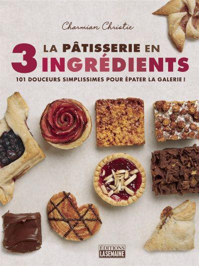 La pâtisserie en 3 ingrédients : 101 plats simples à préparer sans stress