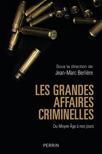 Les grandes affaires criminelles : du Moyen Âge à nos jours