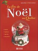 La fête de Noël au Québec : [histoire, traditions, légendes, décorations]