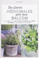 Des plantes médicinales pour mon balcon : les cultiver sur une terrasse, un balcon, un rebord de fenêtre--, les conserver, les utiliser
