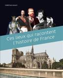 Ces lieux qui racontent l'histoire de France /