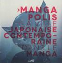Mangapolis : la ville japonaise contemporaine dans le manga /