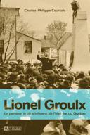 Lionel Groulx : le penseur le plus influent de l'histoire du Québec /